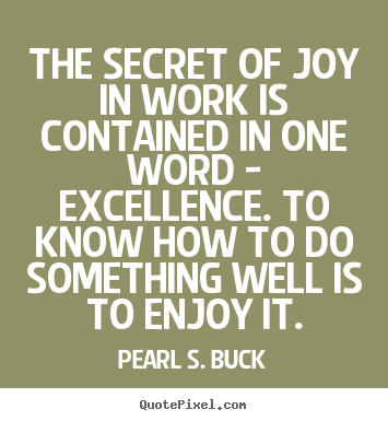 I think this is mostly right - perhaps learning how to do a thing right is also Joy.